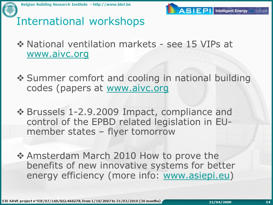 Belgian Building Research Institute – http://www.bbri.be EIE SAVE project n°EIE/07/169/SI2.466278, from 1/10/2007 to 31/03/2010 (30 months) 22/04/200954 International workshops  National ventilation markets - see 15 VIPs at www.aivc.org www.aivc.org  Summer comfort and cooling in national building codes (papers at www.aivc.orgwww.aivc.org  Brussels 1-2.9.2009 Impact, compliance and control of the EPBD related legislation in EU- member states – flyer tomorrow  Amsterdam March 2010 How to prove the benefits of new innovative systems for better energy efficiency (more info: www.asiepi.eu)www.asiepi.eu
