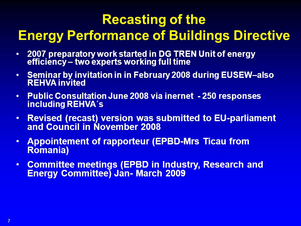 7 Recasting of the Energy Performance of Buildings Directive 2007 preparatory work started in DG TREN Unit of energy efficiency – two experts working full time Seminar by invitation in in February 2008 during EUSEW–also REHVA invited Public Consultation June 2008 via inernet responses including REHVA´s Revised (recast) version was submitted to EU-parliament and Council in November 2008 Appointement of rapporteur (EPBD-Mrs Ticau from Romania) Committee meetings (EPBD in Industry, Research and Energy Committee) Jan- March 2009