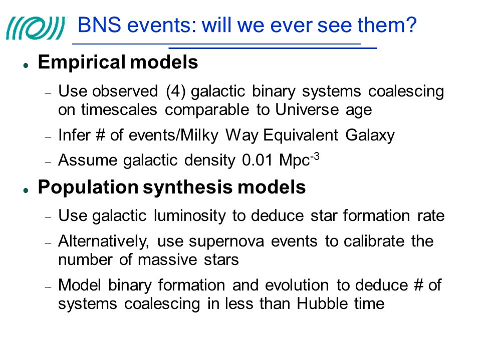 BNS events: will we ever see them? Empirical models  Use observed (4) galactic binary systems coalescing on timescales comparable to Universe age  I