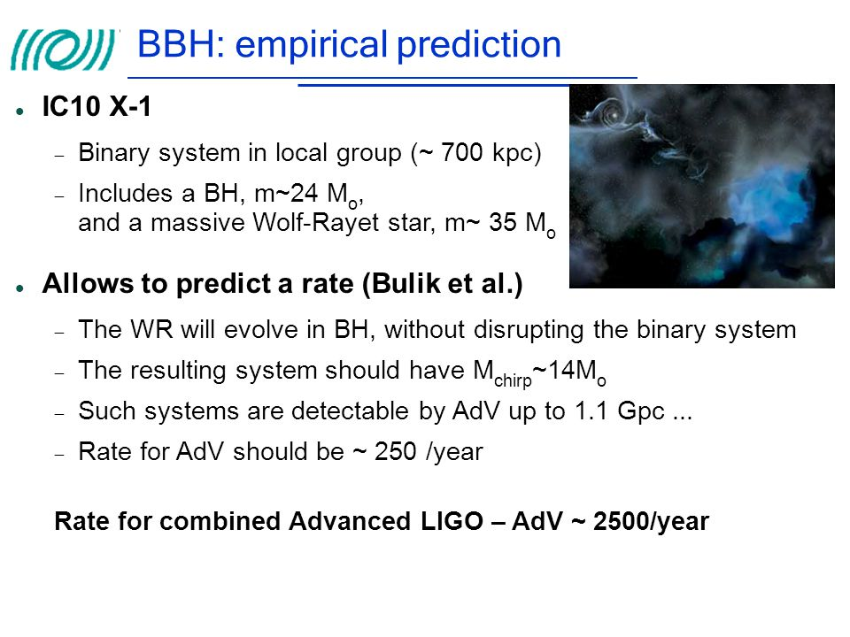 BBH: empirical prediction IC10 X-1  Binary system in local group (~ 700 kpc)‏  Includes a BH, m~24 M o, and a massive Wolf-Rayet star, m~ 35 M o All