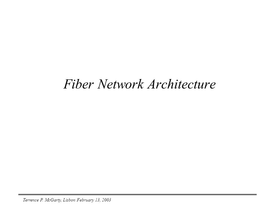 Terrence P. McGarty, Lisbon February 13, 2003 Fiber Network Architecture