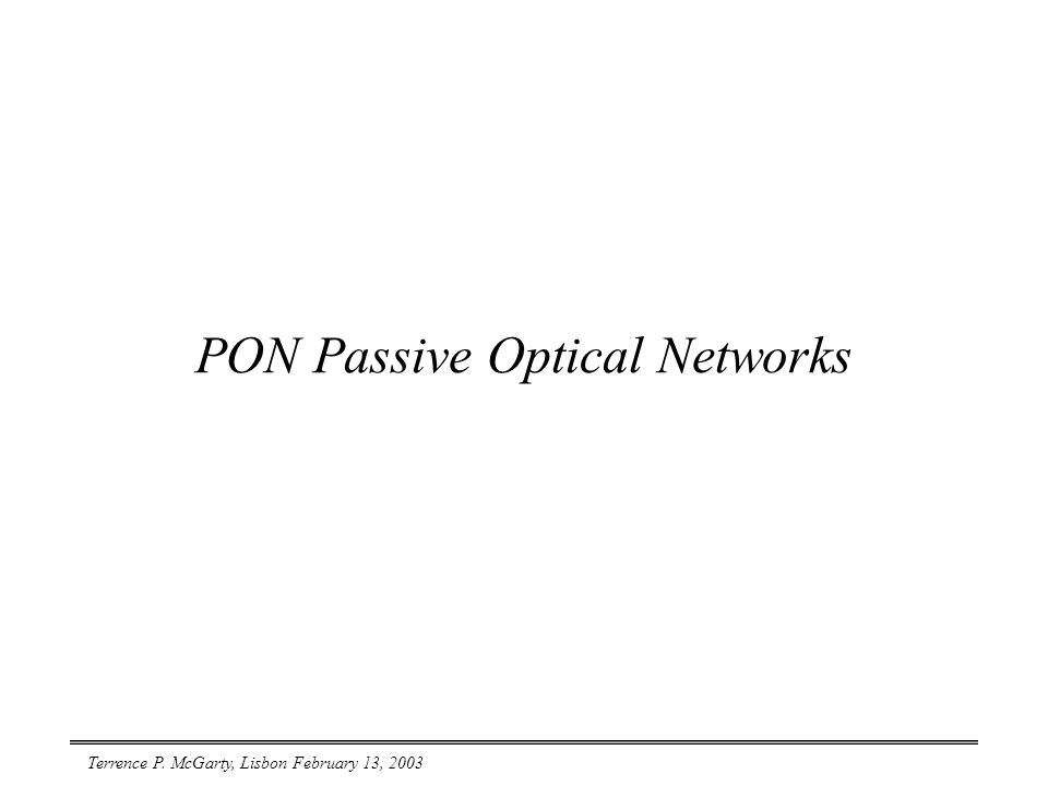 Terrence P. McGarty, Lisbon February 13, 2003 PON Passive Optical Networks