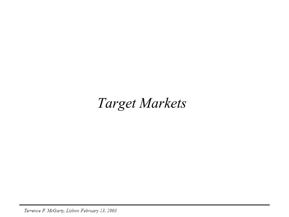 Terrence P. McGarty, Lisbon February 13, 2003 Target Markets