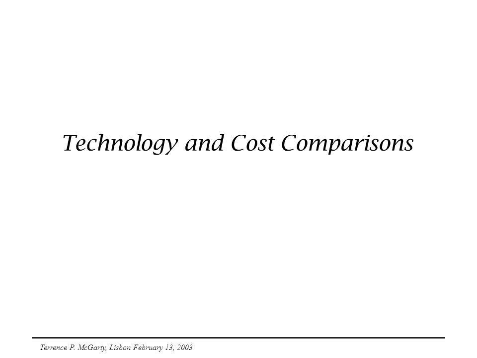 Terrence P. McGarty, Lisbon February 13, 2003 Technology and Cost Comparisons