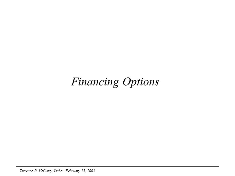 Terrence P. McGarty, Lisbon February 13, 2003 Financing Options