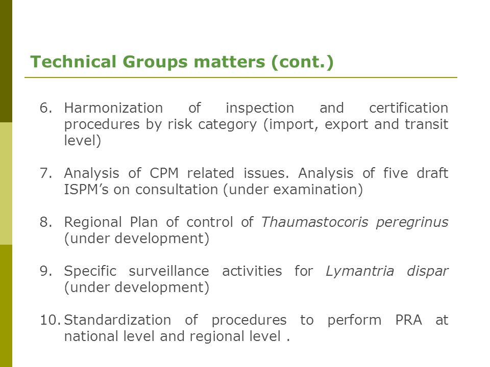 Technical Groups matters (cont.) 6.Harmonization of inspection and certification procedures by risk category (import, export and transit level) 7.Analysis of CPM related issues.