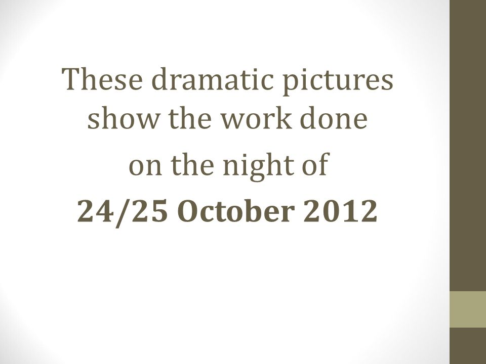 These dramatic pictures show the work done on the night of 24/25 October 2012