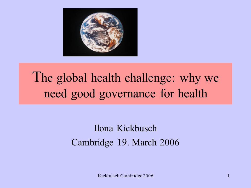 Kickbusch Cambridge 20061 T he global health challenge: why we need good governance for health Ilona Kickbusch Cambridge 19.