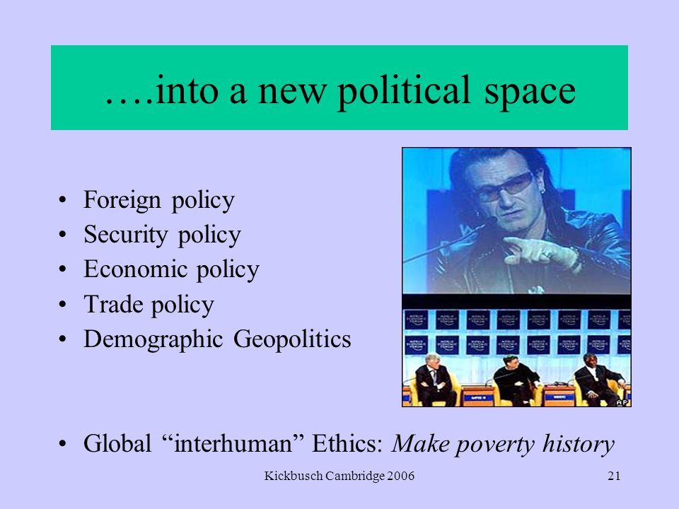 Kickbusch Cambridge 200621 ….into a new political space Foreign policy Security policy Economic policy Trade policy Demographic Geopolitics Global interhuman Ethics: Make poverty history