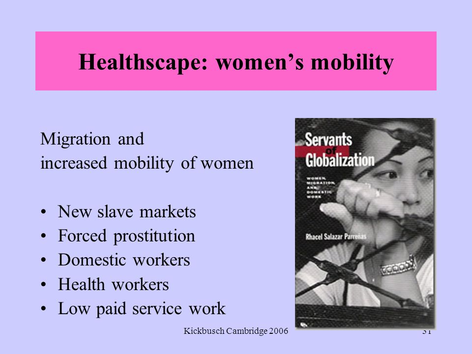 Kickbusch Cambridge 200631 Healthscape: women's mobility Migration and increased mobility of women New slave markets Forced prostitution Domestic workers Health workers Low paid service work