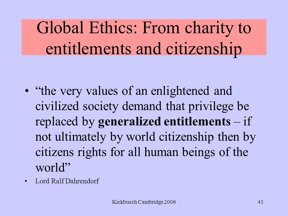 Kickbusch Cambridge 200641 Global Ethics: From charity to entitlements and citizenship the very values of an enlightened and civilized society demand that privilege be replaced by generalized entitlements – if not ultimately by world citizenship then by citizens rights for all human beings of the world Lord Ralf Dahrendorf