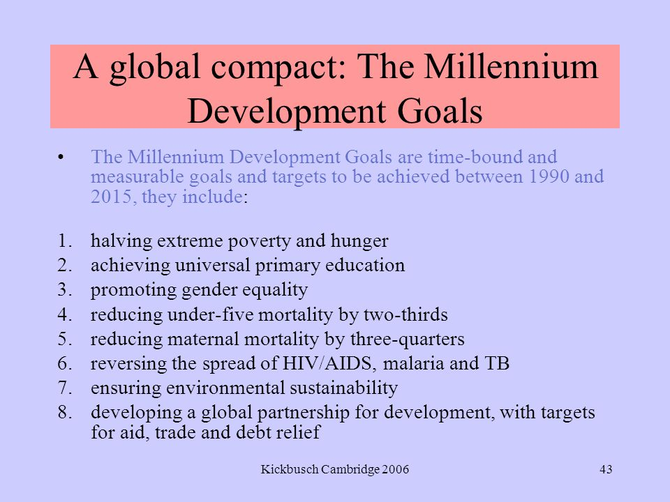 Kickbusch Cambridge 200643 A global compact: The Millennium Development Goals The Millennium Development Goals are time-bound and measurable goals and targets to be achieved between 1990 and 2015, they include: 1.halving extreme poverty and hunger 2.achieving universal primary education 3.promoting gender equality 4.reducing under-five mortality by two-thirds 5.reducing maternal mortality by three-quarters 6.reversing the spread of HIV/AIDS, malaria and TB 7.ensuring environmental sustainability 8.developing a global partnership for development, with targets for aid, trade and debt relief