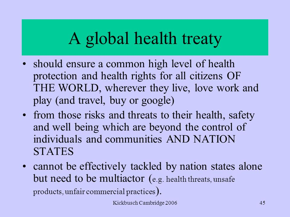 Kickbusch Cambridge 200645 A global health treaty should ensure a common high level of health protection and health rights for all citizens OF THE WORLD, wherever they live, love work and play (and travel, buy or google) from those risks and threats to their health, safety and well being which are beyond the control of individuals and communities AND NATION STATES cannot be effectively tackled by nation states alone but need to be multiactor ( e.g.