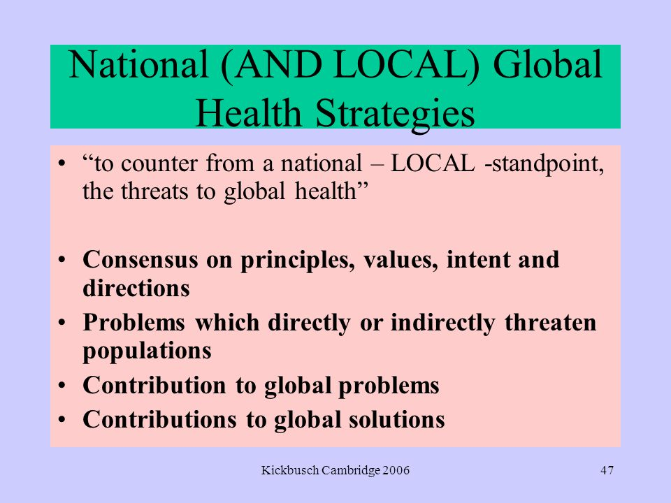 Kickbusch Cambridge 200647 National (AND LOCAL) Global Health Strategies to counter from a national – LOCAL -standpoint, the threats to global health Consensus on principles, values, intent and directions Problems which directly or indirectly threaten populations Contribution to global problems Contributions to global solutions