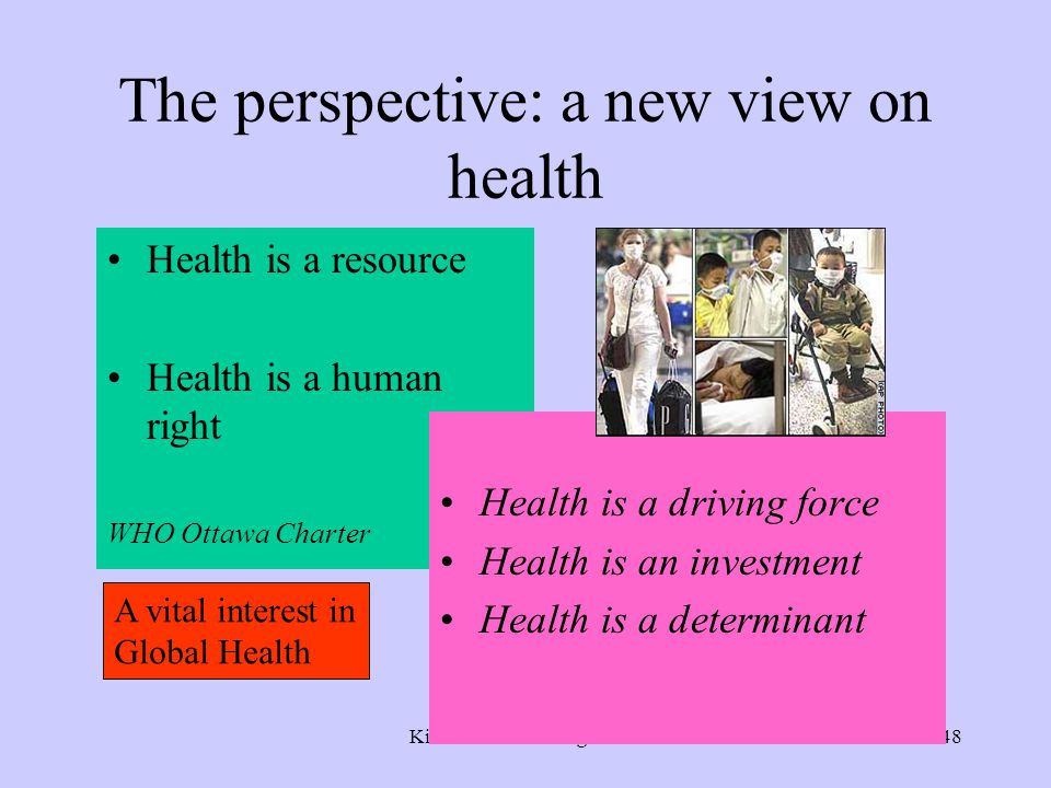 Kickbusch Cambridge 200648 The perspective: a new view on health Health is a resource Health is a human right WHO Ottawa Charter Health is a driving force Health is an investment Health is a determinant A vital interest in Global Health