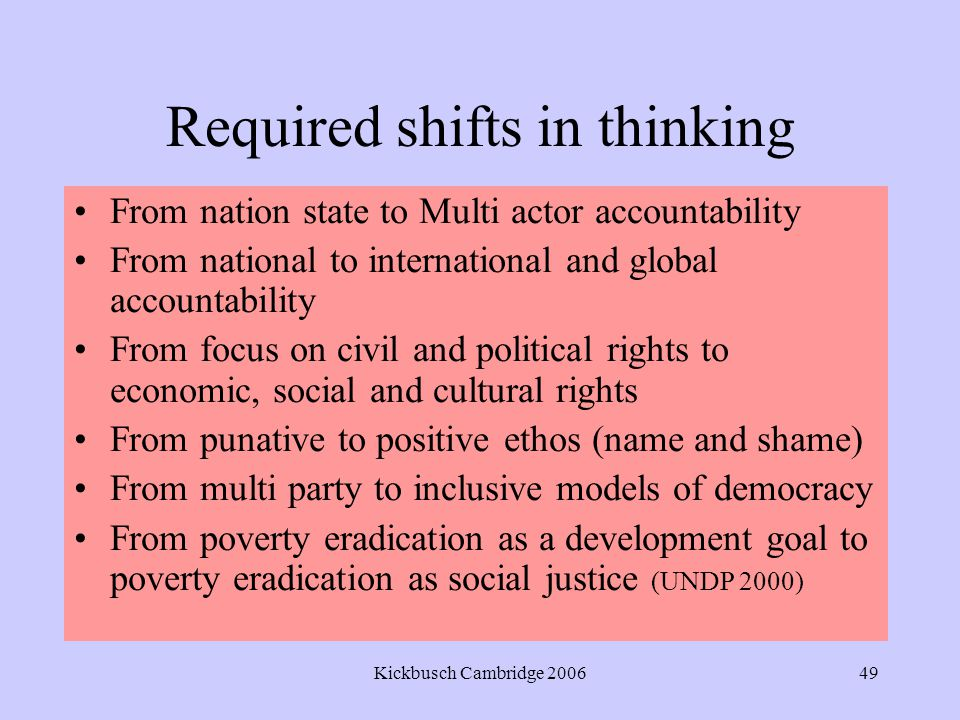 Kickbusch Cambridge 200649 Required shifts in thinking From nation state to Multi actor accountability From national to international and global accountability From focus on civil and political rights to economic, social and cultural rights From punative to positive ethos (name and shame) From multi party to inclusive models of democracy From poverty eradication as a development goal to poverty eradication as social justice (UNDP 2000)