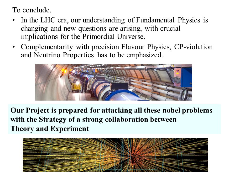 To conclude, In the LHC era, our understanding of Fundamental Physics is changing and new questions are arising, with crucial implications for the Primordial Universe.