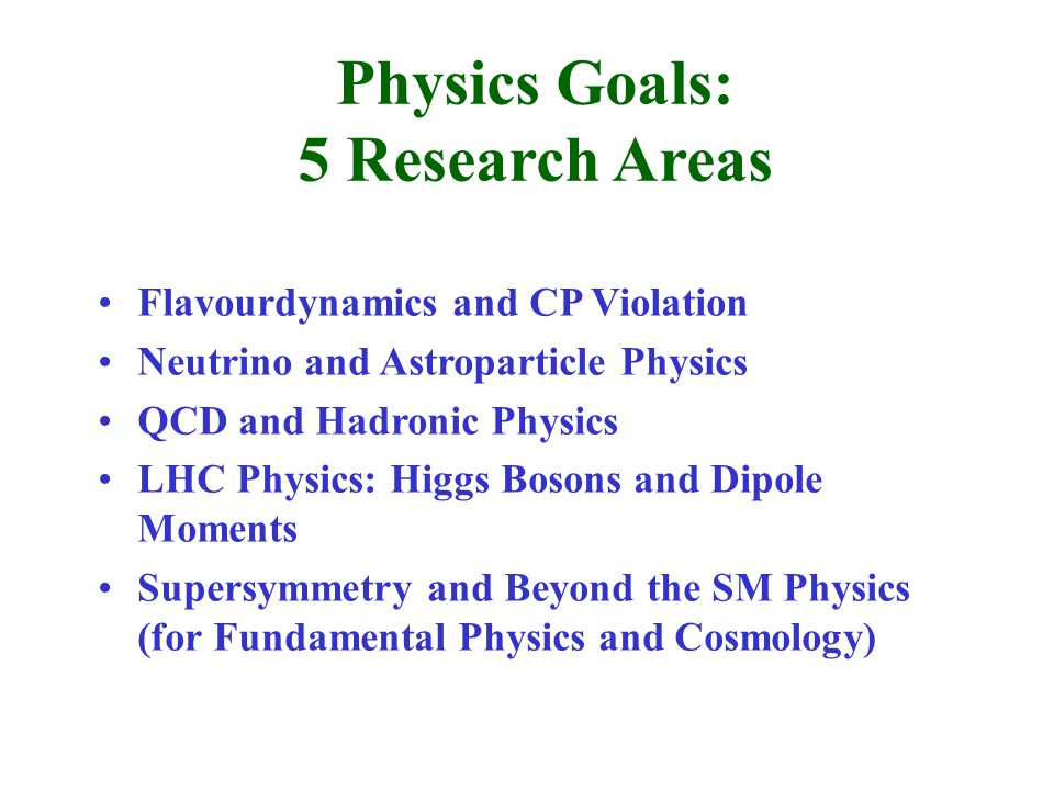 Physics Goals: 5 Research Areas Flavourdynamics and CP Violation Neutrino and Astroparticle Physics QCD and Hadronic Physics LHC Physics: Higgs Bosons and Dipole Moments Supersymmetry and Beyond the SM Physics (for Fundamental Physics and Cosmology)