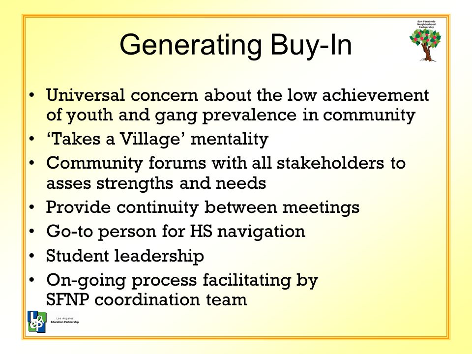 Generating Buy-In Universal concern about the low achievement of youth and gang prevalence in community 'Takes a Village' mentality Community forums with all stakeholders to asses strengths and needs Provide continuity between meetings Go-to person for HS navigation Student leadership On-going process facilitating by SFNP coordination team