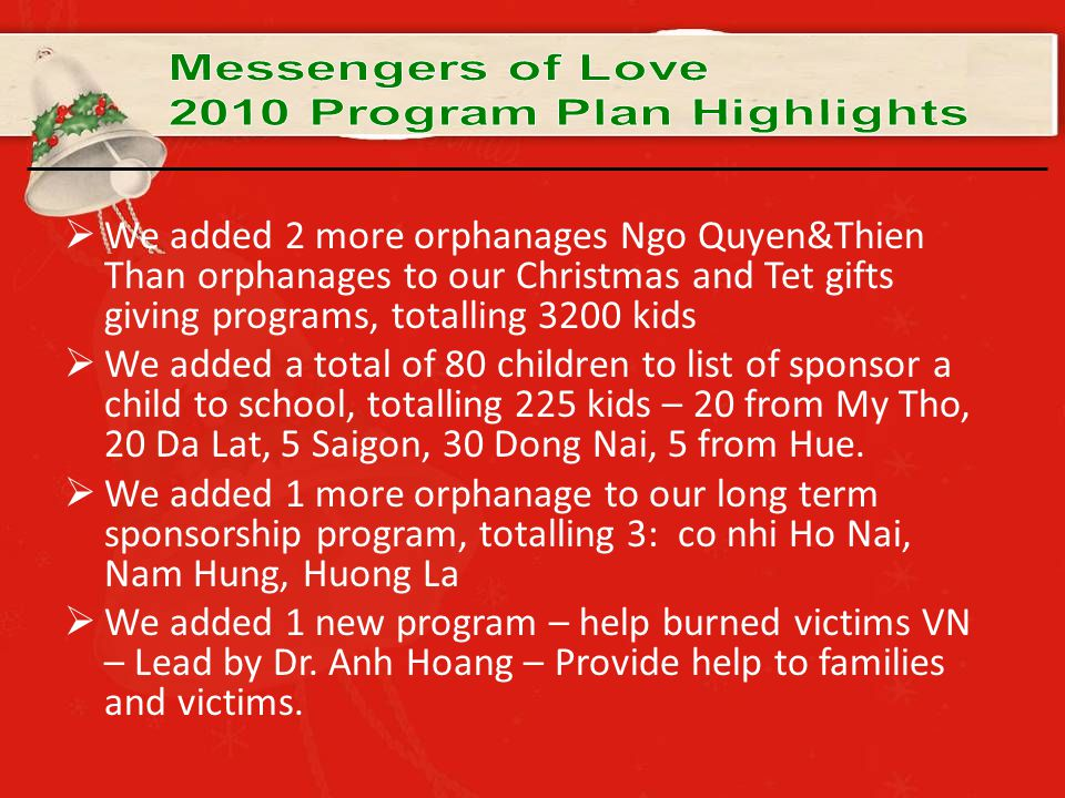  We added 2 more orphanages Ngo Quyen&Thien Than orphanages to our Christmas and Tet gifts giving programs, totalling 3200 kids  We added a total of 80 children to list of sponsor a child to school, totalling 225 kids – 20 from My Tho, 20 Da Lat, 5 Saigon, 30 Dong Nai, 5 from Hue.