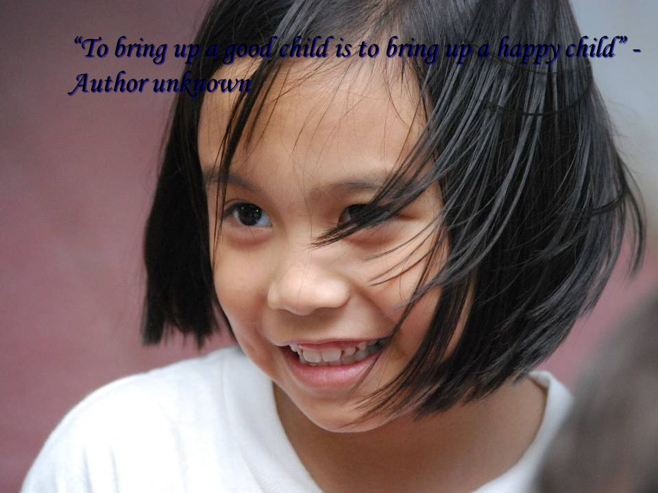 To bring up a good child is to bring up a happy child - Author unknown