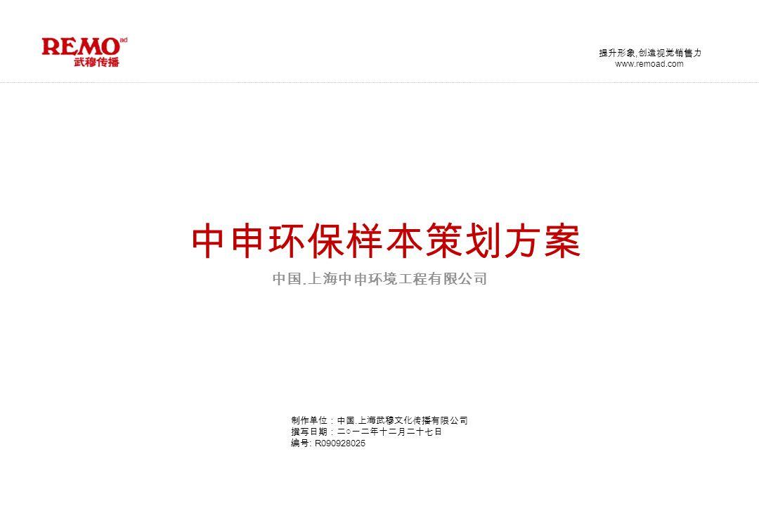 www.remoad.com 提升形象, 创造视觉销售力 制作单位:中国. 上海武穆文化传播有限公司 撰写日期:二○一二年十二月二十七日 编号 : R090928025 中申环保样本策划方案 中国.