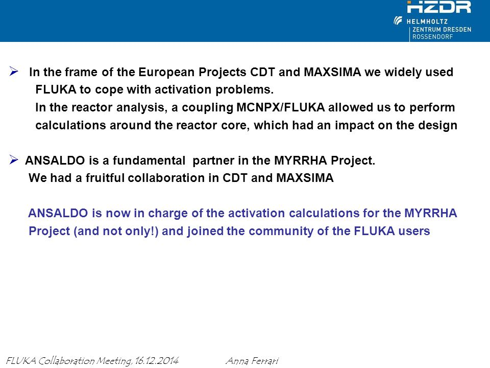 Anna Ferrari MAXSIMA Meeting, 27 November 2013 10 FLUKA Collaboration Meeting, 16.12.2014 Anna Ferrari  In the frame of the European Projects CDT and MAXSIMA we widely used FLUKA to cope with activation problems.