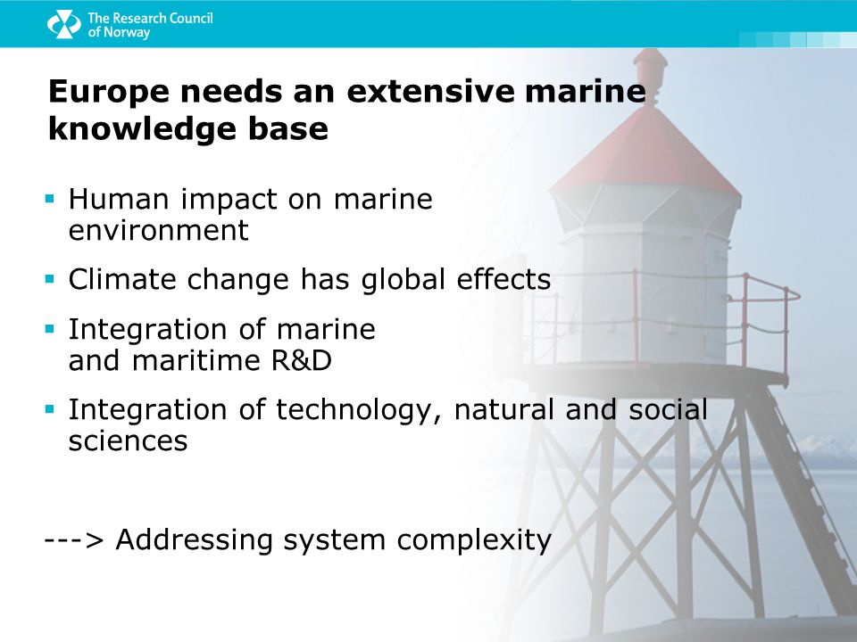  Human impact on marine environment  Climate change has global effects  Integration of marine and maritime R&D  Integration of technology, natural and social sciences ---> Addressing system complexity Europe needs an extensive marine knowledge base