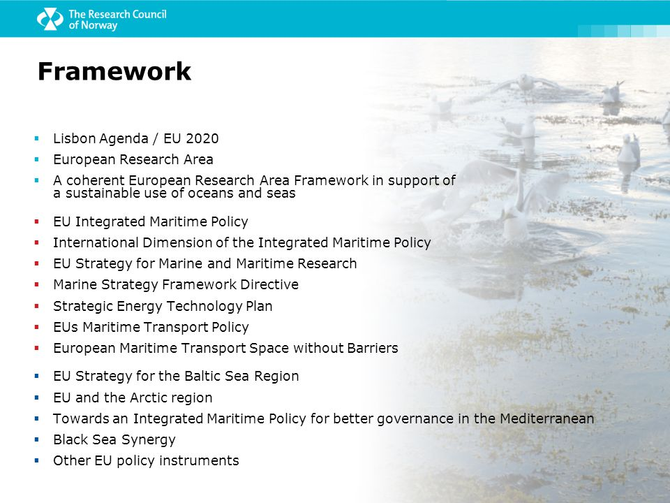  Lisbon Agenda / EU 2020  European Research Area  A coherent European Research Area Framework in support of a sustainable use of oceans and seas  EU Integrated Maritime Policy  International Dimension of the Integrated Maritime Policy  EU Strategy for Marine and Maritime Research  Marine Strategy Framework Directive  Strategic Energy Technology Plan  EUs Maritime Transport Policy  European Maritime Transport Space without Barriers  EU Strategy for the Baltic Sea Region  EU and the Arctic region  Towards an Integrated Maritime Policy for better governance in the Mediterranean  Black Sea Synergy  Other EU policy instruments Framework