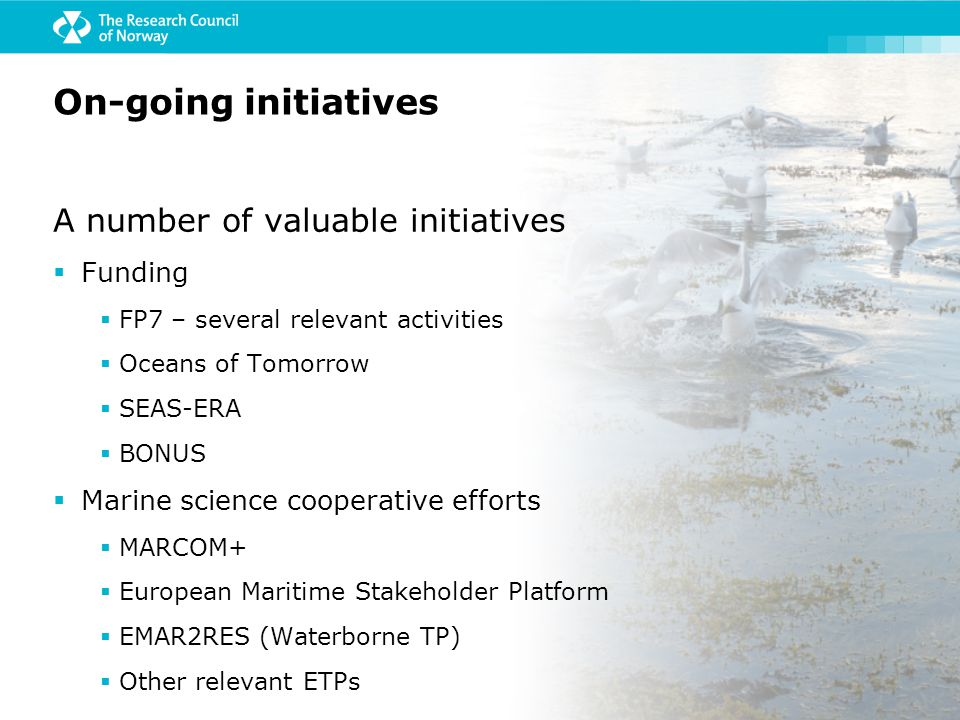 A number of valuable initiatives  Funding  FP7 – several relevant activities  Oceans of Tomorrow  SEAS-ERA  BONUS  Marine science cooperative efforts  MARCOM+  European Maritime Stakeholder Platform  EMAR2RES (Waterborne TP)  Other relevant ETPs On-going initiatives