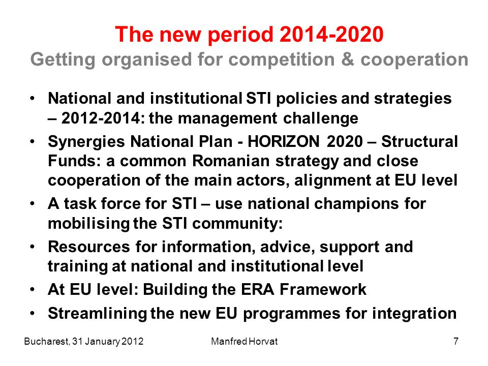Manfred Horvat7 The new period 2014-2020 Getting organised for competition & cooperation National and institutional STI policies and strategies – 2012-2014: the management challenge Synergies National Plan - HORIZON 2020 – Structural Funds: a common Romanian strategy and close cooperation of the main actors, alignment at EU level A task force for STI – use national champions for mobilising the STI community: Resources for information, advice, support and training at national and institutional level At EU level: Building the ERA Framework Streamlining the new EU programmes for integration Bucharest, 31 January 2012
