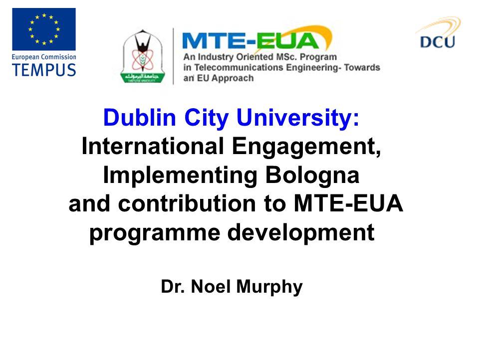 Dublin City University: International Engagement, Implementing Bologna and contribution to MTE-EUA programme development Dr. Noel Murphy