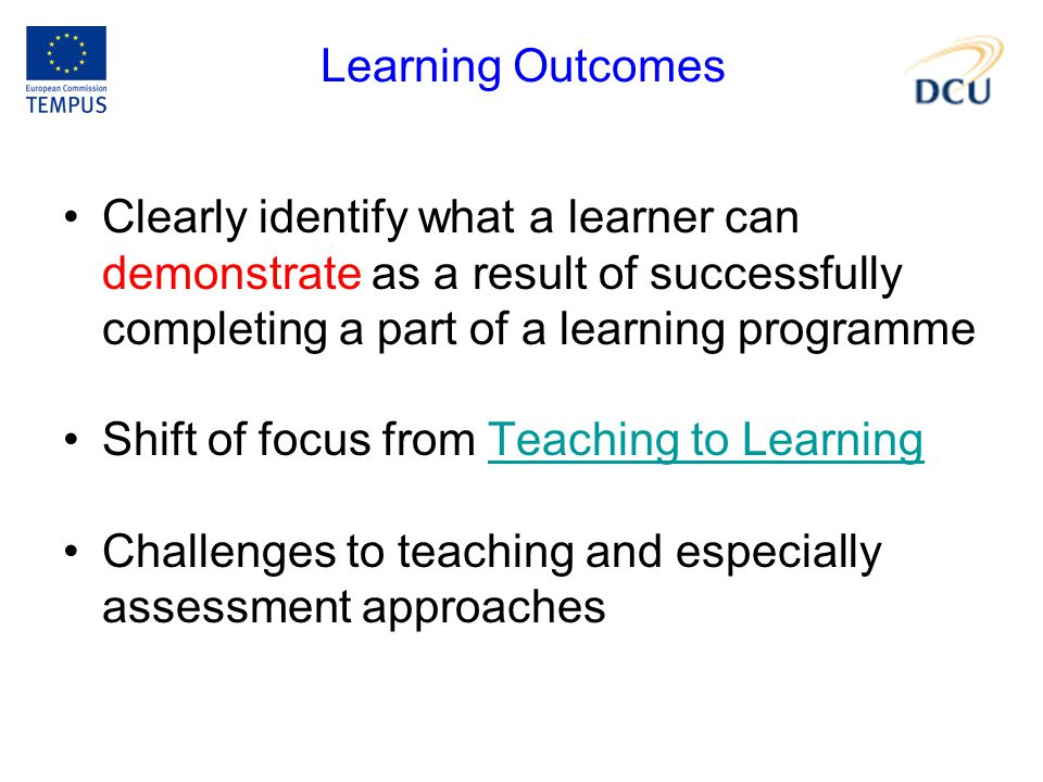 Learning Outcomes Clearly identify what a learner can demonstrate as a result of successfully completing a part of a learning programme Shift of focus from Teaching to LearningTeaching to Learning Challenges to teaching and especially assessment approaches
