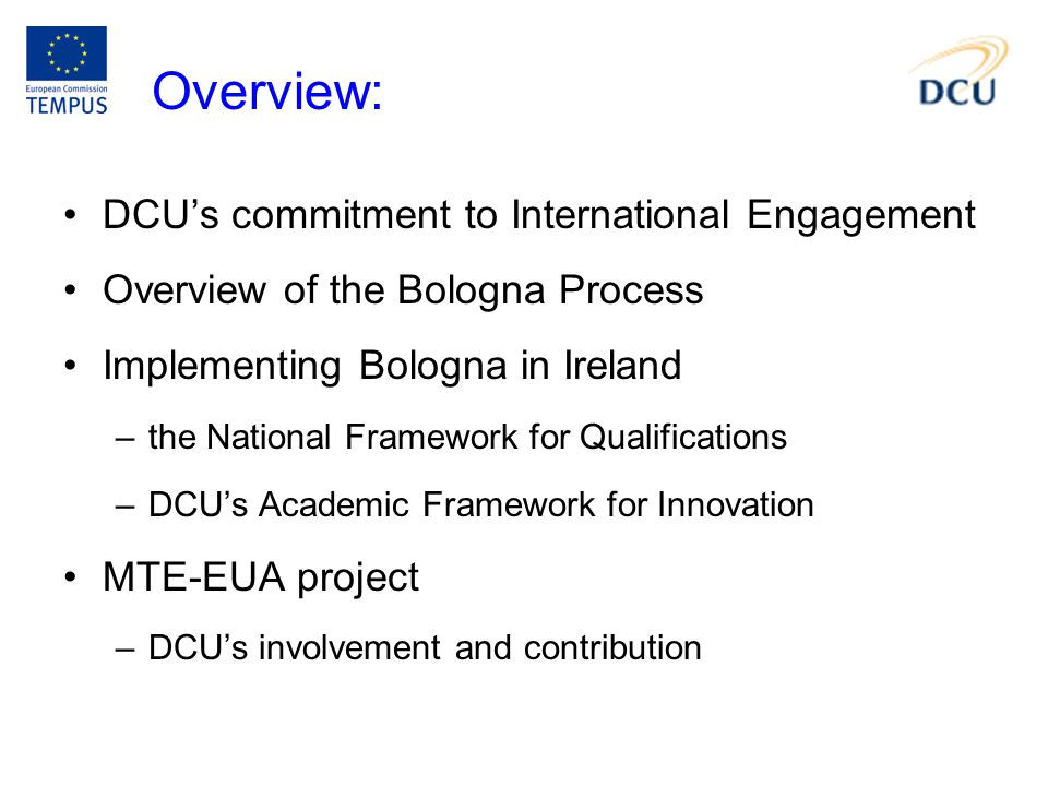 DCU's commitment to International Engagement Overview of the Bologna Process Implementing Bologna in Ireland –the National Framework for Qualifications –DCU's Academic Framework for Innovation MTE-EUA project –DCU's involvement and contribution Overview: