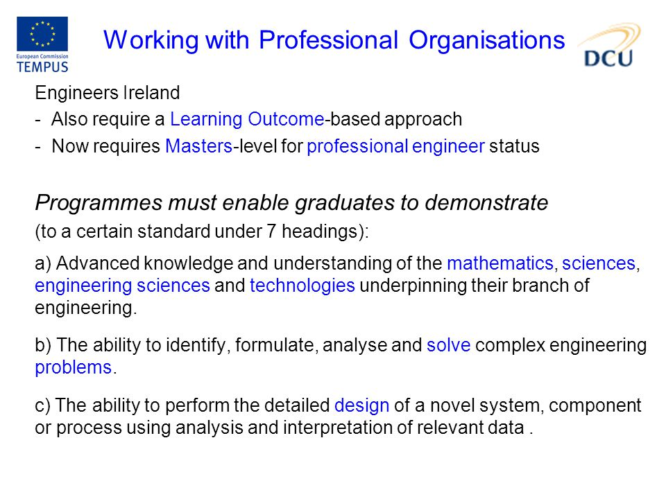 Working with Professional Organisations Engineers Ireland - Also require a Learning Outcome-based approach - Now requires Masters-level for professional engineer status Programmes must enable graduates to demonstrate (to a certain standard under 7 headings): a) Advanced knowledge and understanding of the mathematics, sciences, engineering sciences and technologies underpinning their branch of engineering.