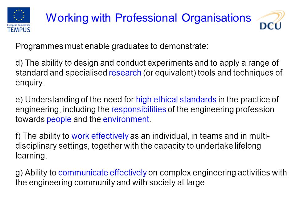 Working with Professional Organisations Programmes must enable graduates to demonstrate: d) The ability to design and conduct experiments and to apply a range of standard and specialised research (or equivalent) tools and techniques of enquiry.