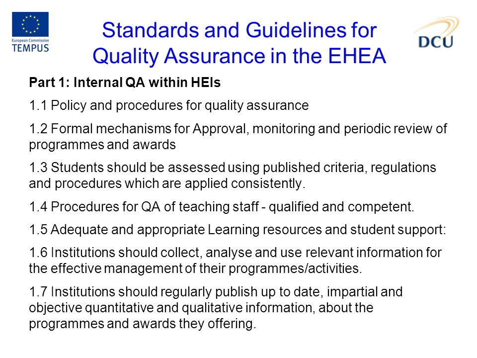 Standards and Guidelines for Quality Assurance in the EHEA Part 1: Internal QA within HEIs 1.1 Policy and procedures for quality assurance 1.2 Formal mechanisms for Approval, monitoring and periodic review of programmes and awards 1.3 Students should be assessed using published criteria, regulations and procedures which are applied consistently.