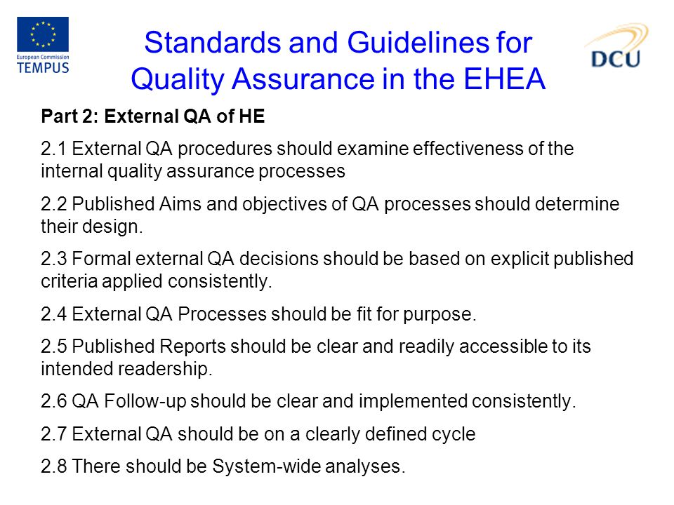 Standards and Guidelines for Quality Assurance in the EHEA Part 2: External QA of HE 2.1 External QA procedures should examine effectiveness of the internal quality assurance processes 2.2 Published Aims and objectives of QA processes should determine their design.