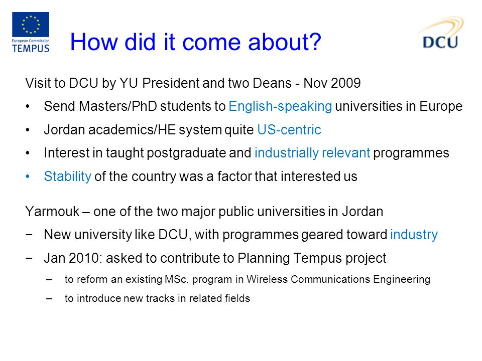 How did it come about? Visit to DCU by YU President and two Deans - Nov 2009 Send Masters/PhD students to English-speaking universities in Europe Jord