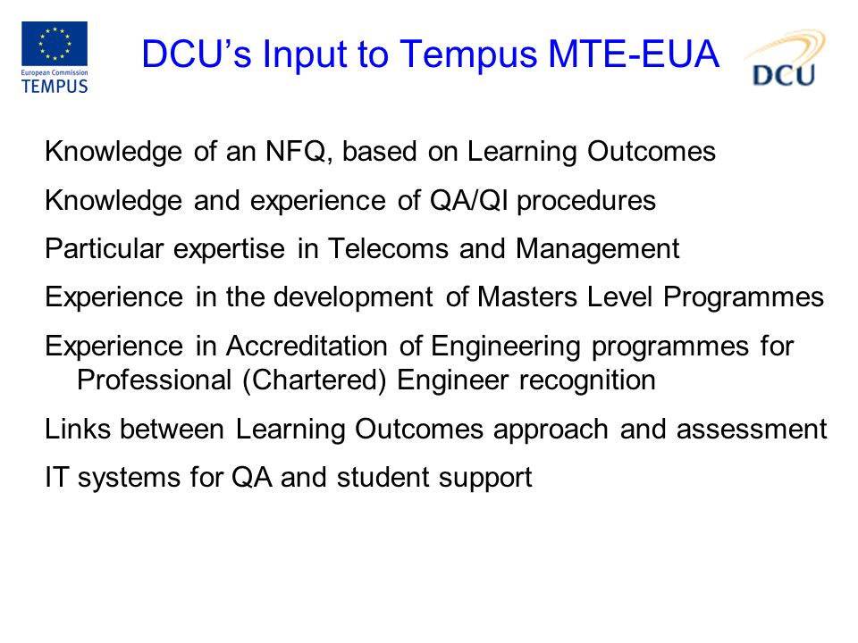 DCU's Input to Tempus MTE-EUA Knowledge of an NFQ, based on Learning Outcomes Knowledge and experience of QA/QI procedures Particular expertise in Telecoms and Management Experience in the development of Masters Level Programmes Experience in Accreditation of Engineering programmes for Professional (Chartered) Engineer recognition Links between Learning Outcomes approach and assessment IT systems for QA and student support