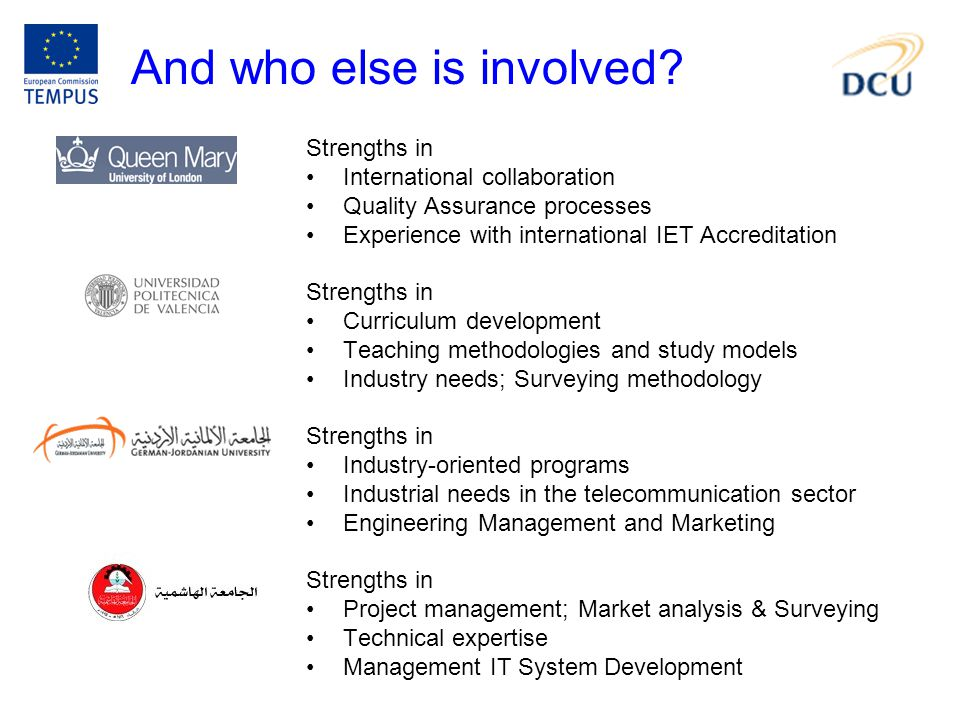 Strengths in International collaboration Quality Assurance processes Experience with international IET Accreditation Strengths in Curriculum development Teaching methodologies and study models Industry needs; Surveying methodology Strengths in Industry-oriented programs Industrial needs in the telecommunication sector Engineering Management and Marketing Strengths in Project management; Market analysis & Surveying Technical expertise Management IT System Development And who else is involved