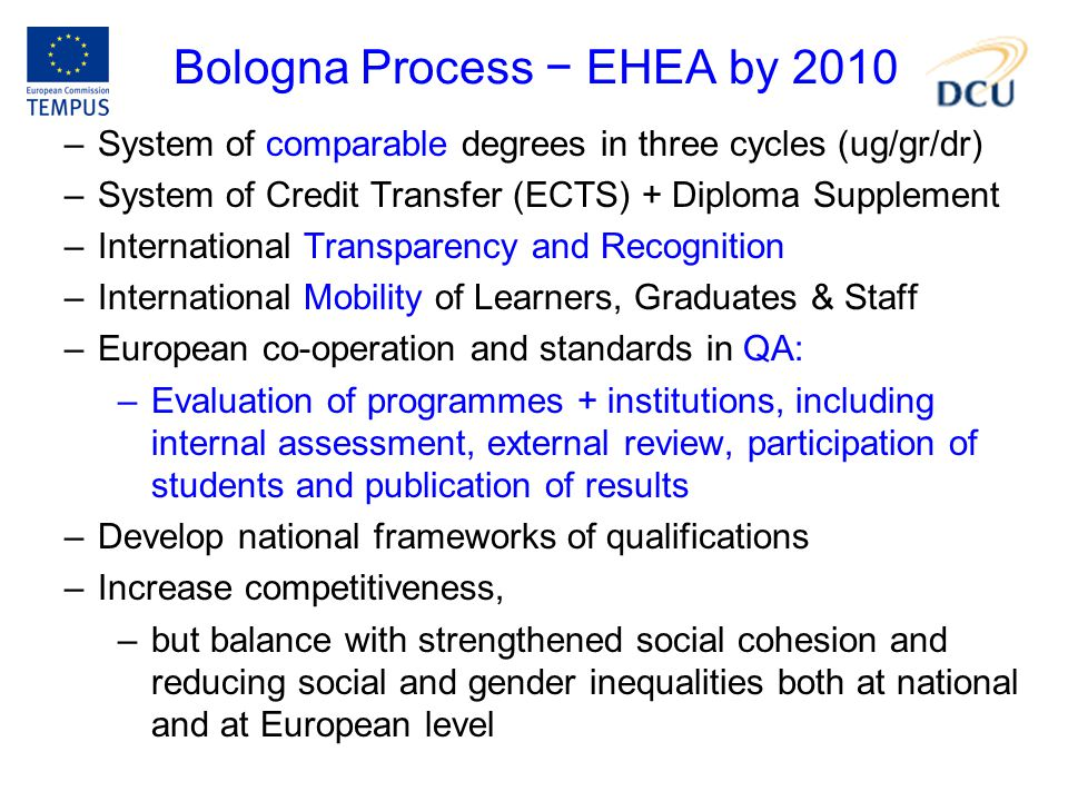 Bologna Process − EHEA by 2010 –System of comparable degrees in three cycles (ug/gr/dr) –System of Credit Transfer (ECTS) + Diploma Supplement –Intern