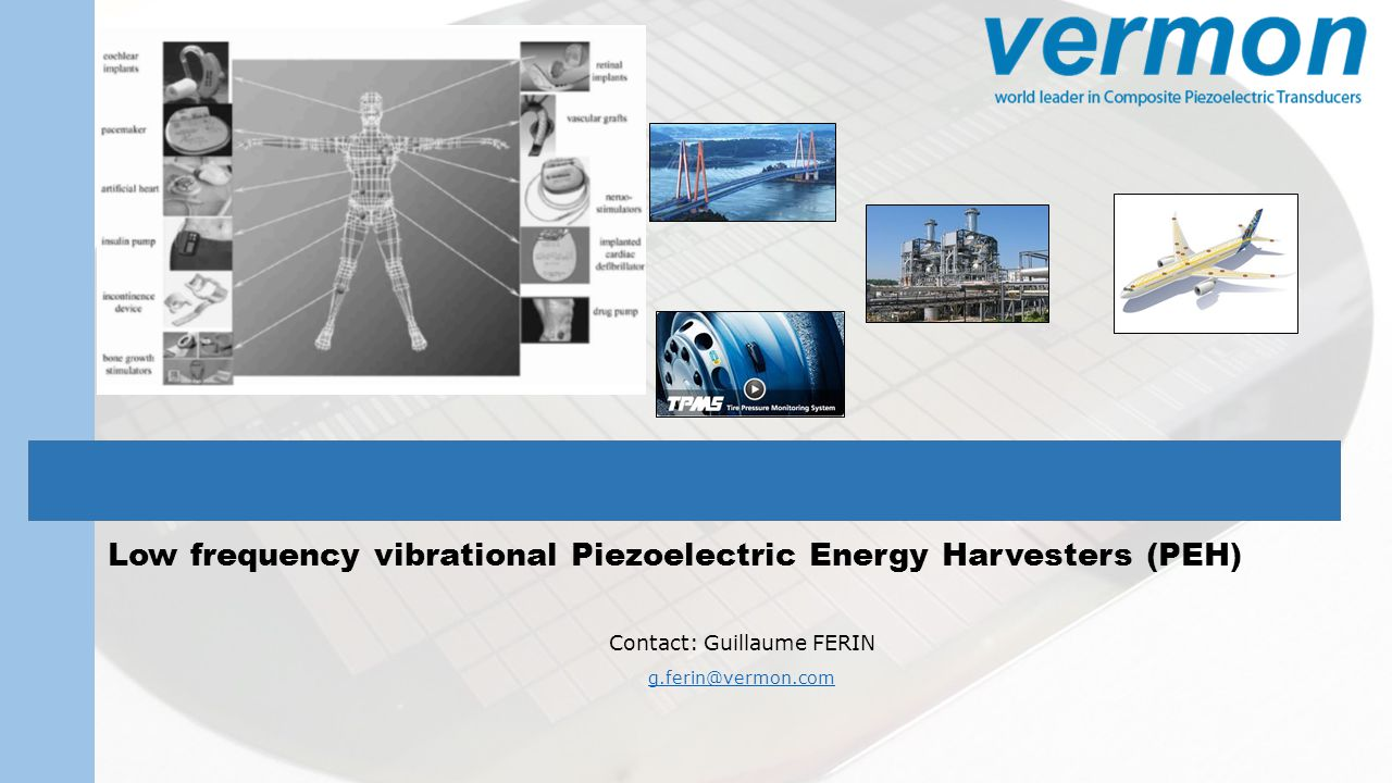 Energy Piezo-Harvester DuraAct Patch Transducer - PI Main piezoelectric harvesting technics Direct Stress/Strain energy harvesting Indirect external Vibrational harvesting using inertial forces D31 mode D33 mode Vibrations are everywhere and free VERMON - Advanced Research Dpt