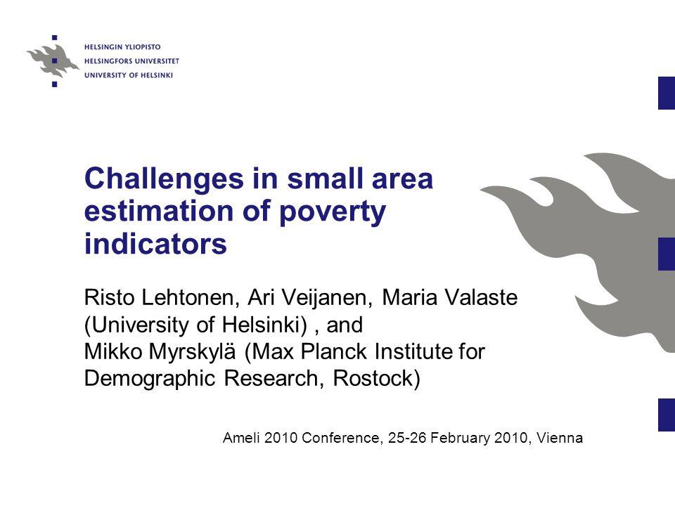 Challenges in small area estimation of poverty indicators Risto Lehtonen, Ari Veijanen, Maria Valaste (University of Helsinki), and Mikko Myrskylä (Ma