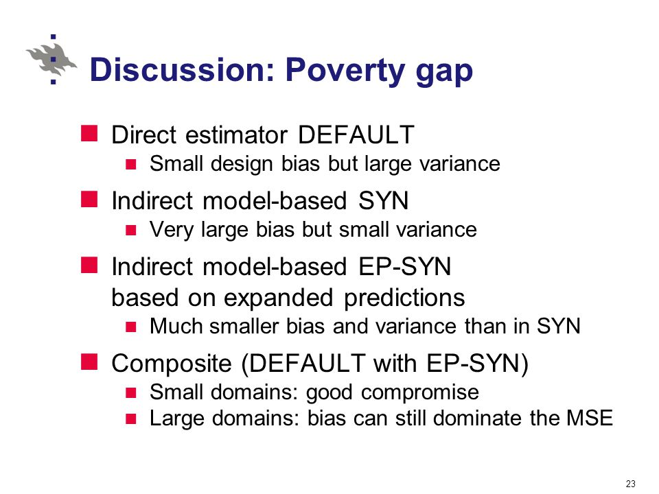 Discussion: Poverty gap Direct estimator DEFAULT Small design bias but large variance Indirect model-based SYN Very large bias but small variance Indi