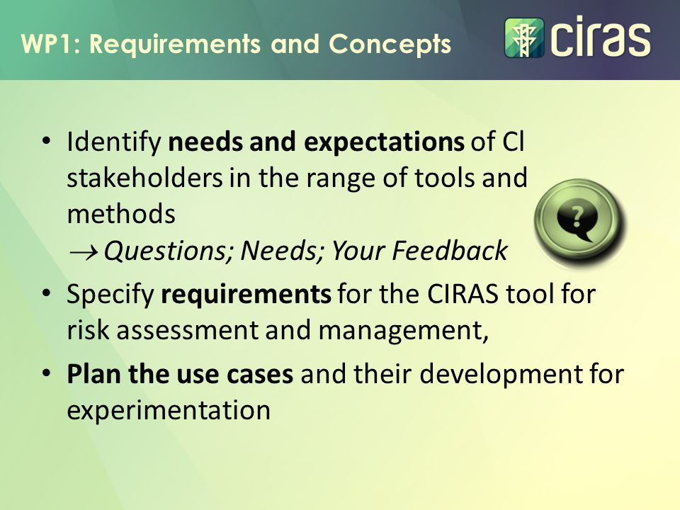 WP1: Requirements and Concepts Identify needs and expectations of Cl stakeholders in the range of tools and methods  Questions; Needs; Your Feedback Specify requirements for the CIRAS tool for risk assessment and management, Plan the use cases and their development for experimentation