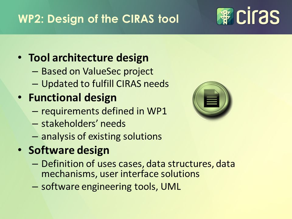 WP2: Design of the CIRAS tool Tool architecture design – Based on ValueSec project – Updated to fulfill CIRAS needs Functional design – requirements defined in WP1 – stakeholders' needs – analysis of existing solutions Software design – Definition of uses cases, data structures, data mechanisms, user interface solutions – software engineering tools, UML