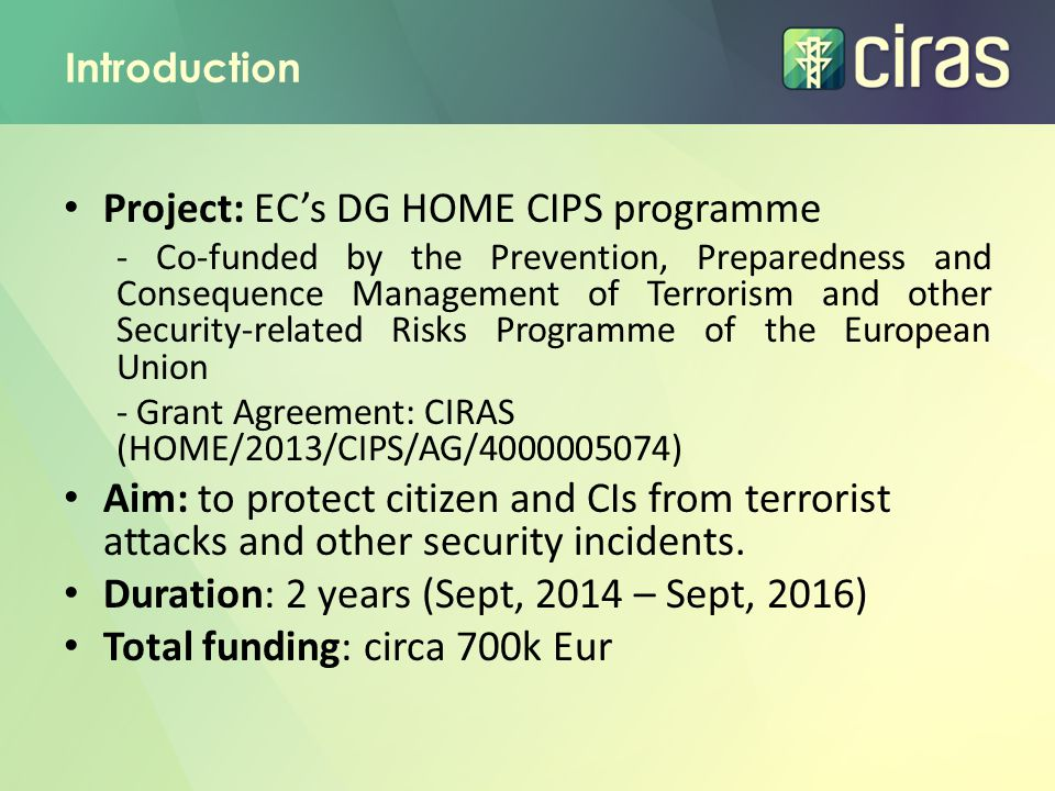 Introduction Project: EC's DG HOME CIPS programme - Co-funded by the Prevention, Preparedness and Consequence Management of Terrorism and other Security-related Risks Programme of the European Union - Grant Agreement: CIRAS (HOME/2013/CIPS/AG/4000005074) Aim: to protect citizen and CIs from terrorist attacks and other security incidents.