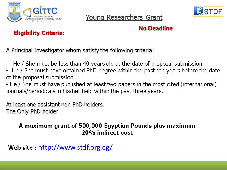 Young Researchers Grant No Deadline Eligibility Criteria: Eligibility Criteria: A Principal Investigator whom satisfy the following criteria: -He / She must be less than 40 years old at the date of proposal submission.