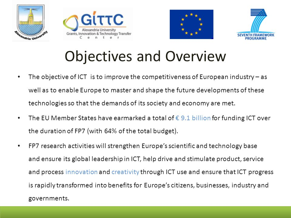 Objectives and Overview The objective of ICT is to improve the competitiveness of European industry – as well as to enable Europe to master and shape